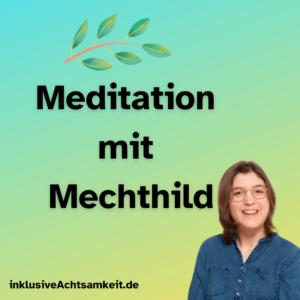 Türkis bis gelbe Kachel, Pflanzenblatt, darunter der Text Meditation mit Mechthild, daneben ein Porträt von Mechthild, daneben der Name der Webseite inklusiveachtsamkeit.de