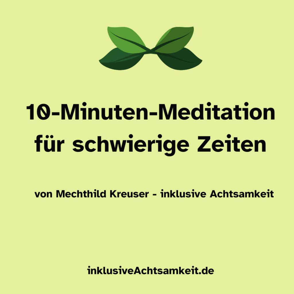 Grüne Kachel mit dem Text 10-Minuten für schwierige Zeiten von Mechthild Kreuser - inklusive Achtsamkeit. inklusiveAchtsamkeit.deÜber dem Text eine Grafik von grünen Blättern.